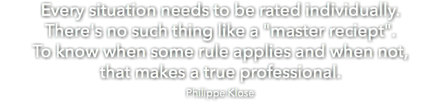 "Every situation needs to be rated individually. There's no such thing like a ""master reciept"". To know when some rule applies and when not, that makes a true professional. Philippe Klose"