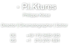 - P.i.Ktures Philippe Klose Director | Cinematographer | Editor DE +49 172 8485 925 US +1 213 270 1691